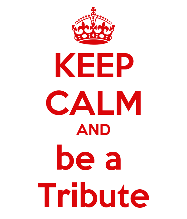 KEEP CALM AND be a  Tribute