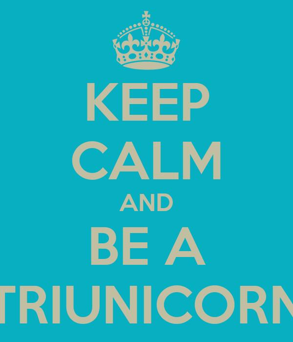 KEEP CALM AND BE A TRIUNICORN