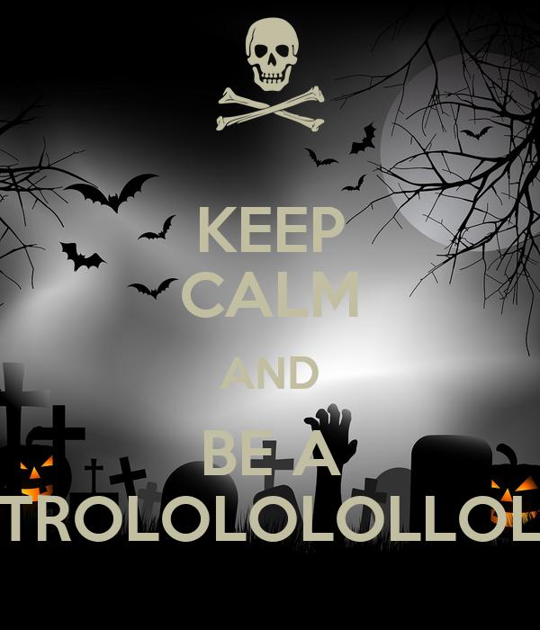 KEEP CALM AND BE A TROLOLOLOLLOL