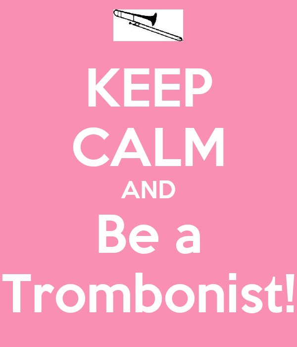 KEEP CALM AND Be a Trombonist!