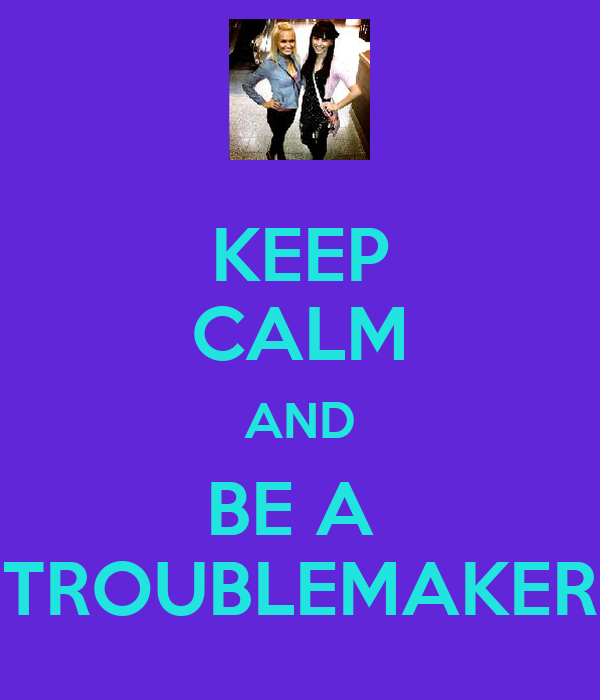 KEEP CALM AND BE A  TROUBLEMAKER