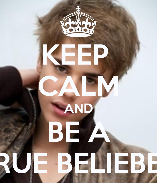 KEEP  CALM AND BE A TRUE BELIEBER