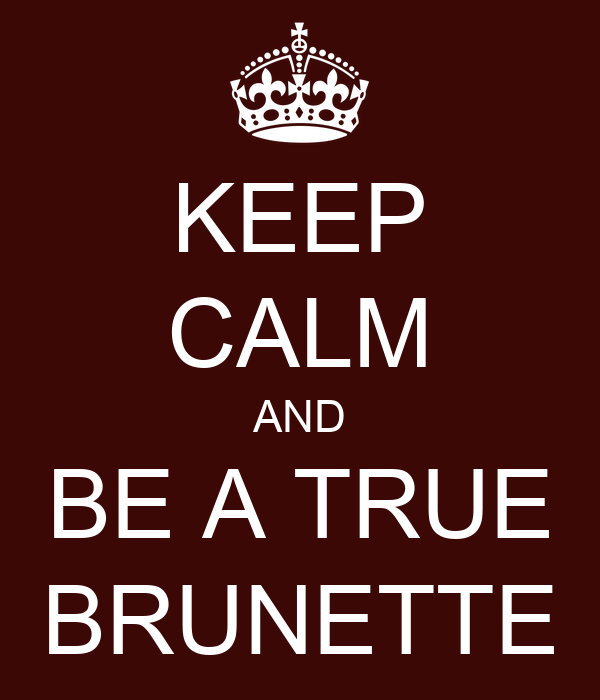 KEEP CALM AND BE A TRUE BRUNETTE