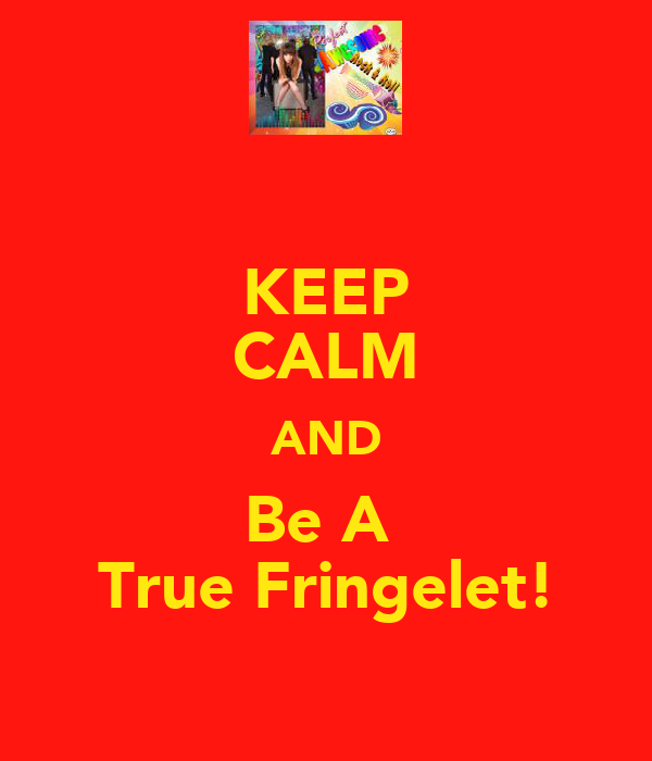 KEEP CALM AND Be A  True Fringelet!