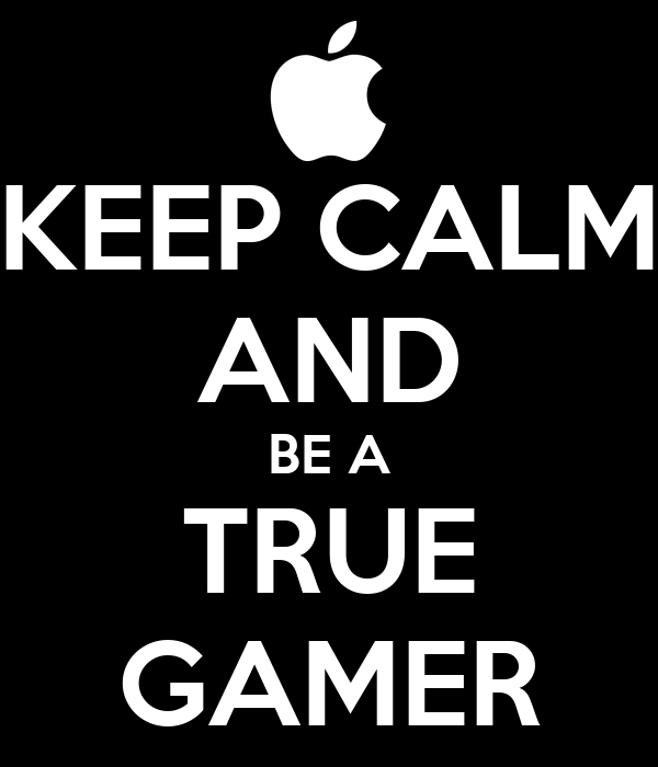 KEEP CALM AND BE A TRUE GAMER