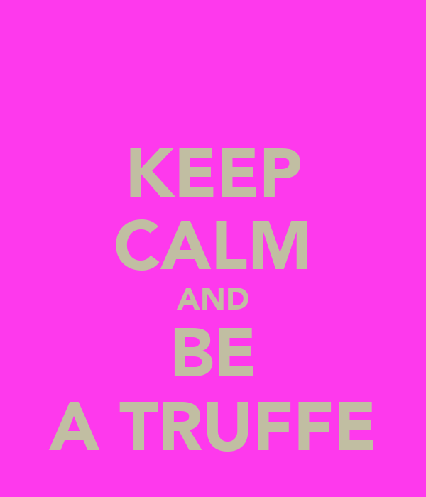 KEEP CALM AND BE A TRUFFE
