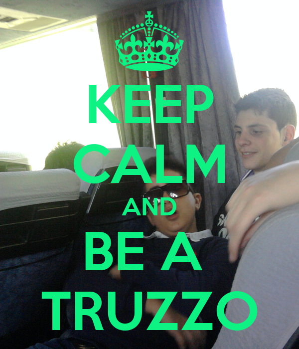 KEEP CALM AND BE A  TRUZZO