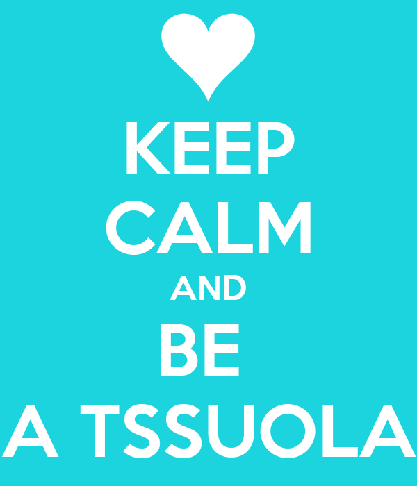 KEEP CALM AND BE  A TSSUOLA