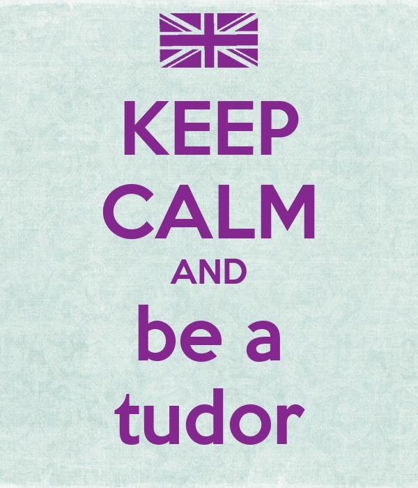 KEEP CALM AND be a tudor