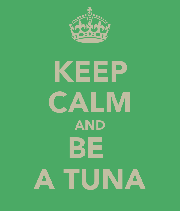 KEEP CALM AND BE  A TUNA