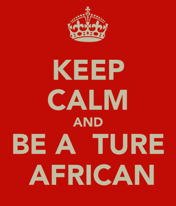 KEEP CALM AND BE A  TURE  AFRICAN