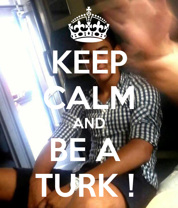 KEEP CALM AND BE A  TURK !