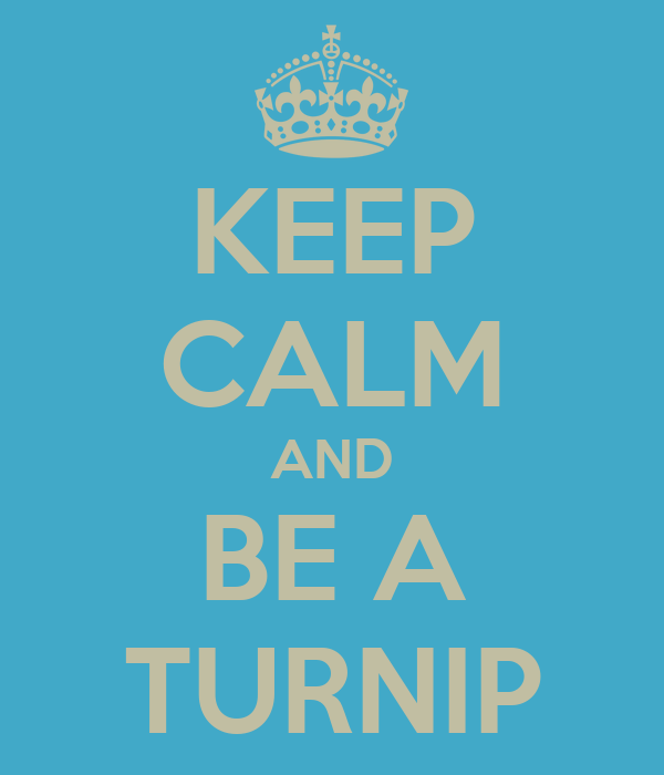 KEEP CALM AND BE A TURNIP