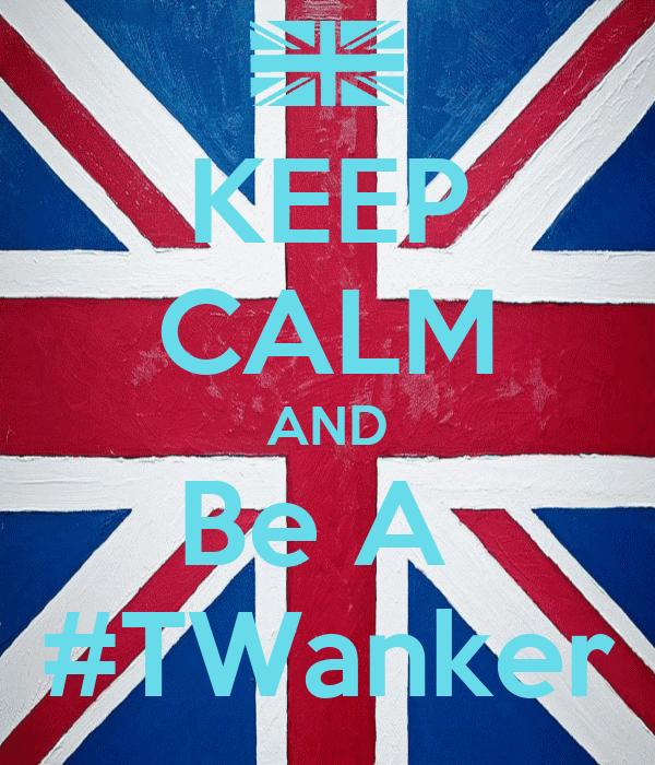 KEEP CALM AND Be A  #TWanker