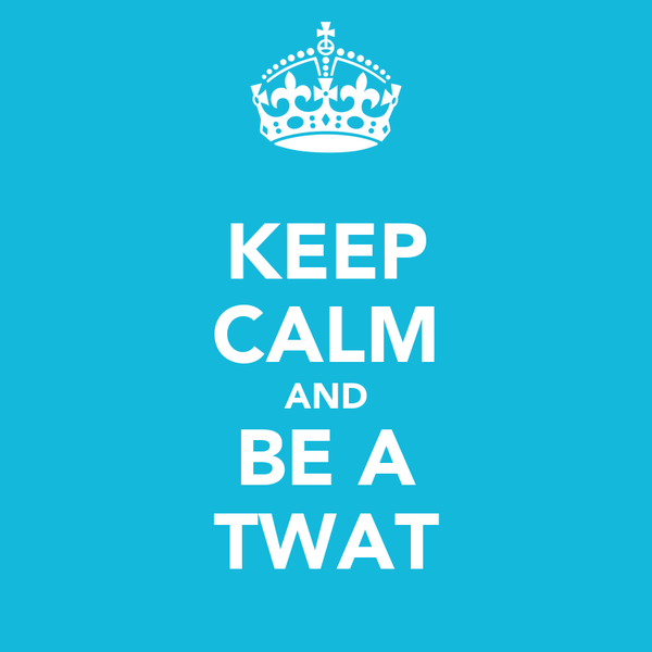 KEEP CALM AND BE A TWAT