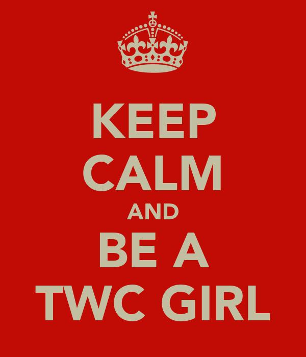 KEEP CALM AND BE A TWC GIRL