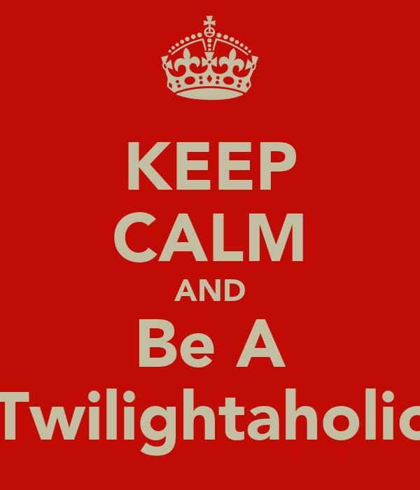 KEEP CALM AND Be A Twilightaholic