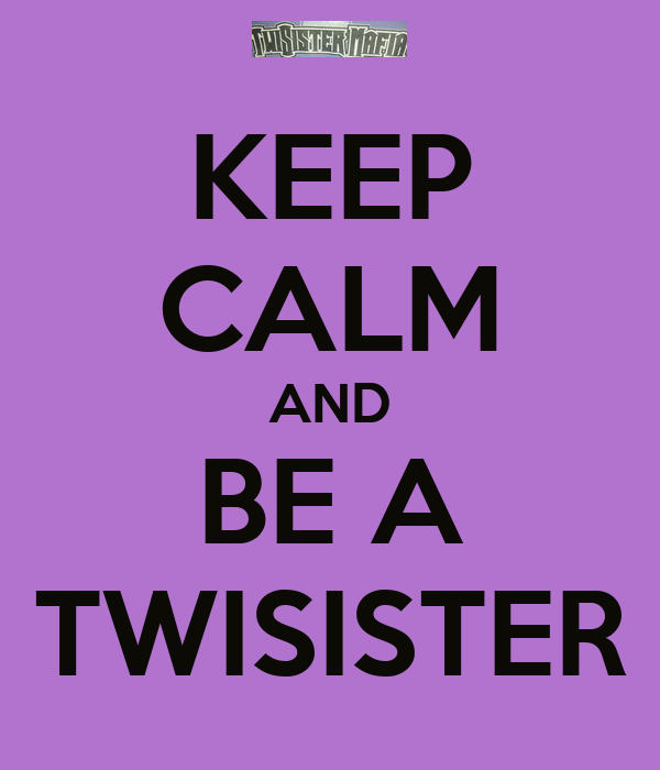KEEP CALM AND BE A TWISISTER