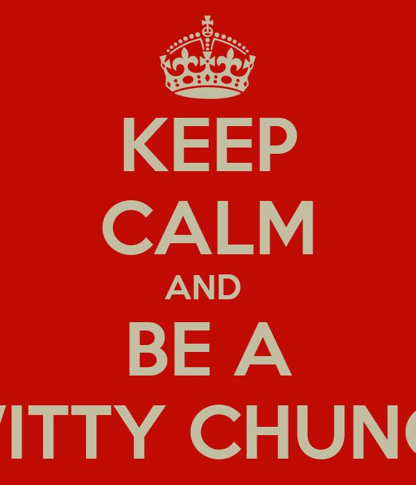 KEEP CALM AND  BE A TWITTY CHUNOO