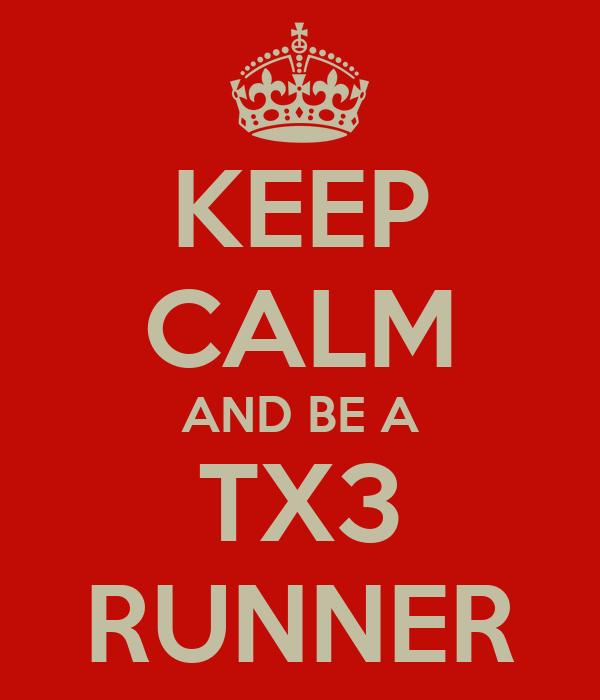 KEEP CALM AND BE A TX3 RUNNER