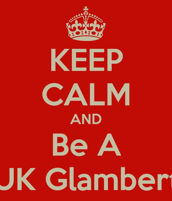 KEEP CALM AND Be A UK Glambert