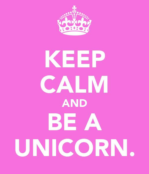 KEEP CALM AND BE A UNICORN.