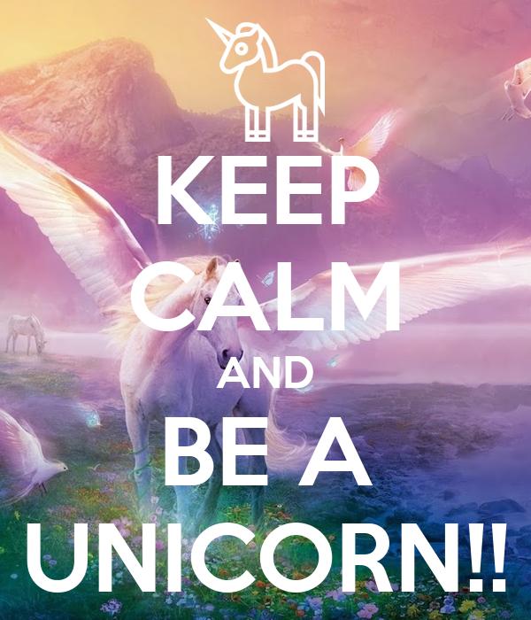 KEEP CALM AND BE A UNICORN!!
