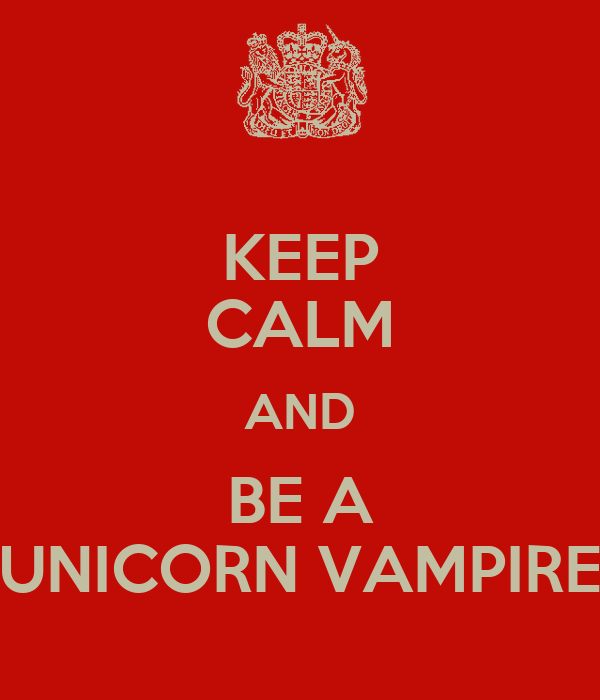 KEEP CALM AND BE A UNICORN VAMPIRE