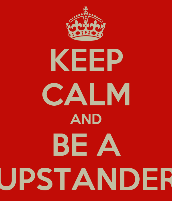 KEEP CALM AND BE A UPSTANDER