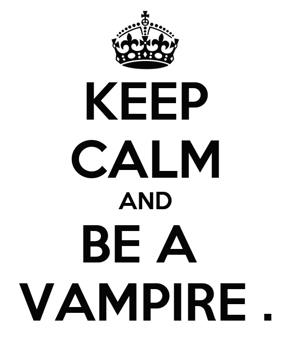 KEEP CALM AND BE A  VAMPIRE .