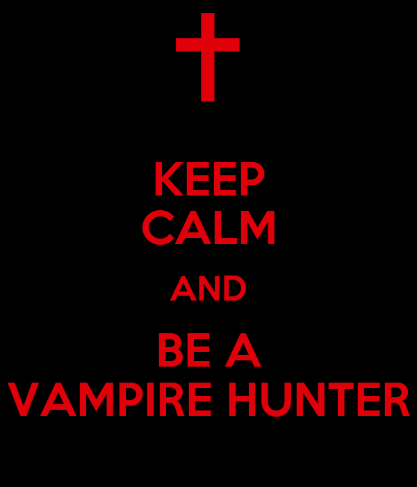 KEEP CALM AND BE A VAMPIRE HUNTER