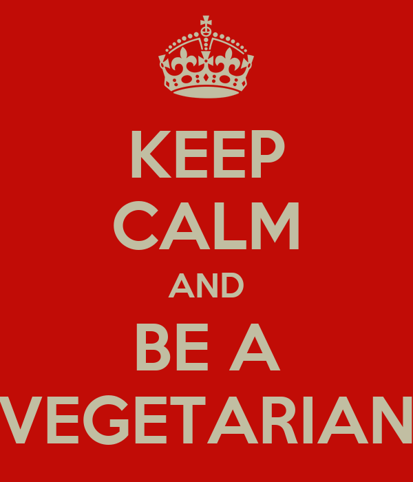 KEEP CALM AND BE A VEGETARIAN