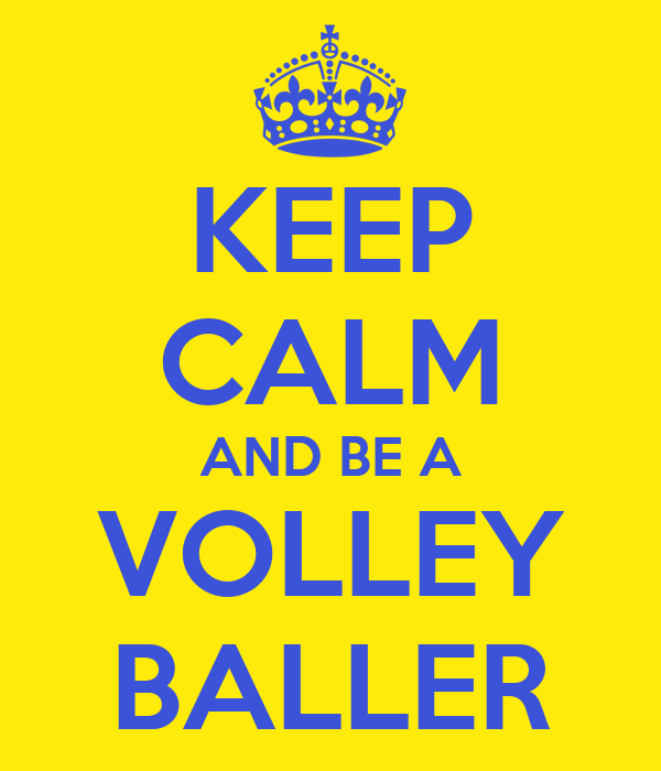 KEEP CALM AND BE A VOLLEY BALLER