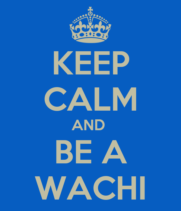 KEEP CALM AND  BE A WACHI