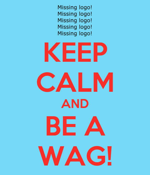 KEEP CALM AND BE A WAG!