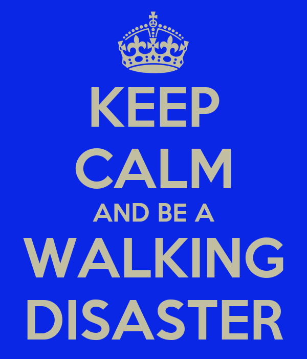 KEEP CALM AND BE A WALKING DISASTER