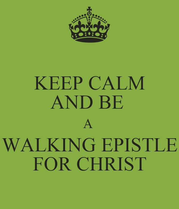 KEEP CALM AND BE  A  WALKING EPISTLE FOR CHRIST