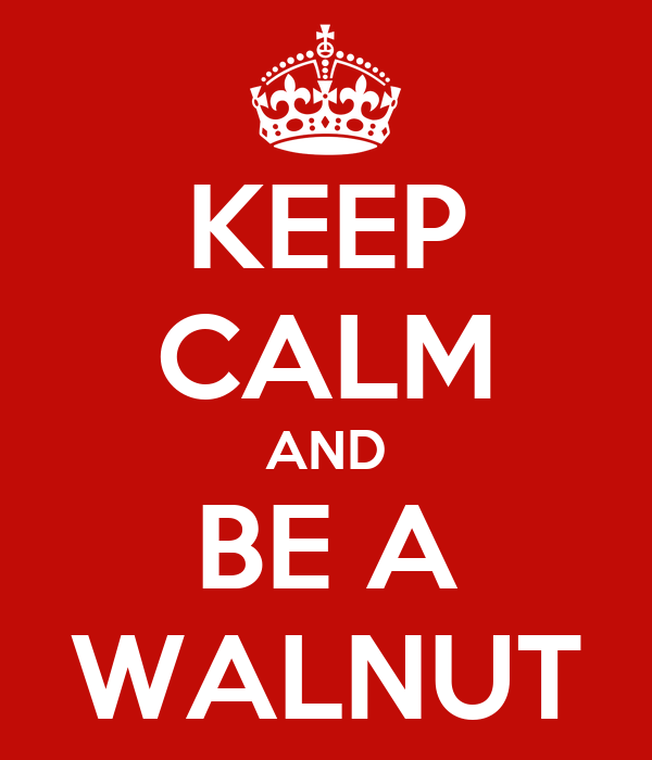 KEEP CALM AND BE A WALNUT