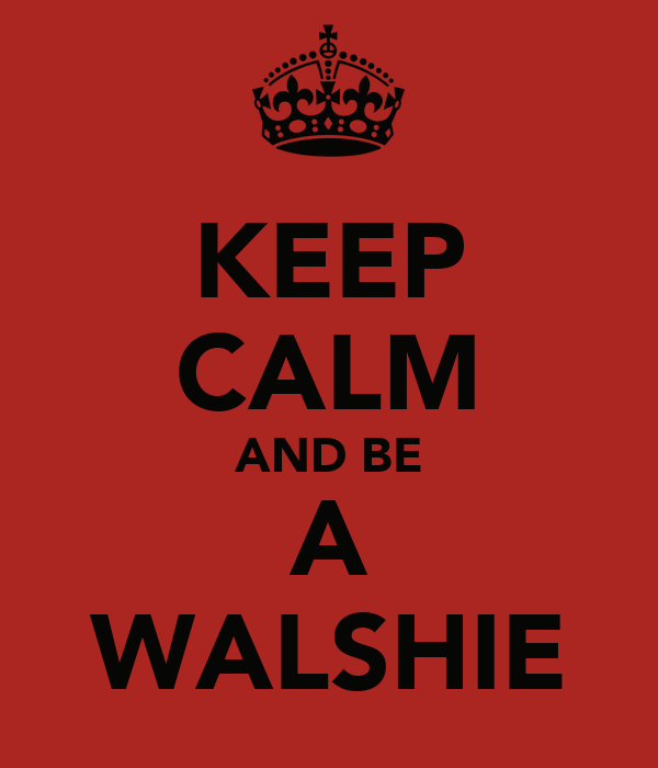 KEEP CALM AND BE A WALSHIE