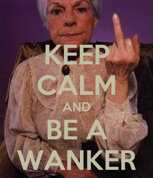 KEEP CALM AND BE A WANKER