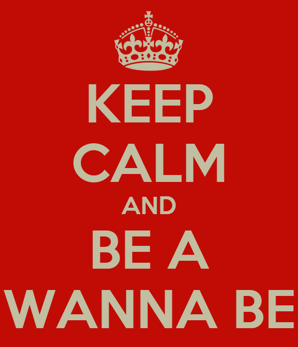 KEEP CALM AND BE A WANNA BE
