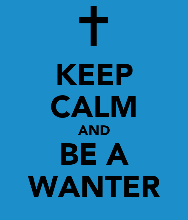 KEEP CALM AND BE A WANTER