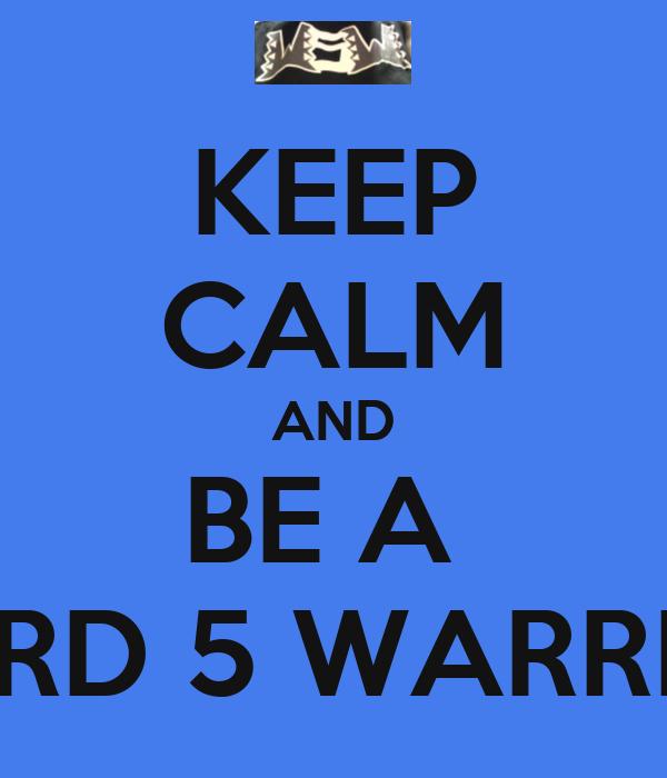 KEEP CALM AND BE A  WARD 5 WARRIOR