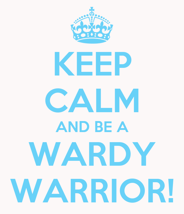 KEEP CALM AND BE A WARDY WARRIOR!