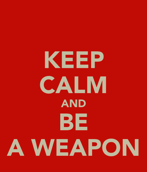 KEEP CALM AND BE A WEAPON