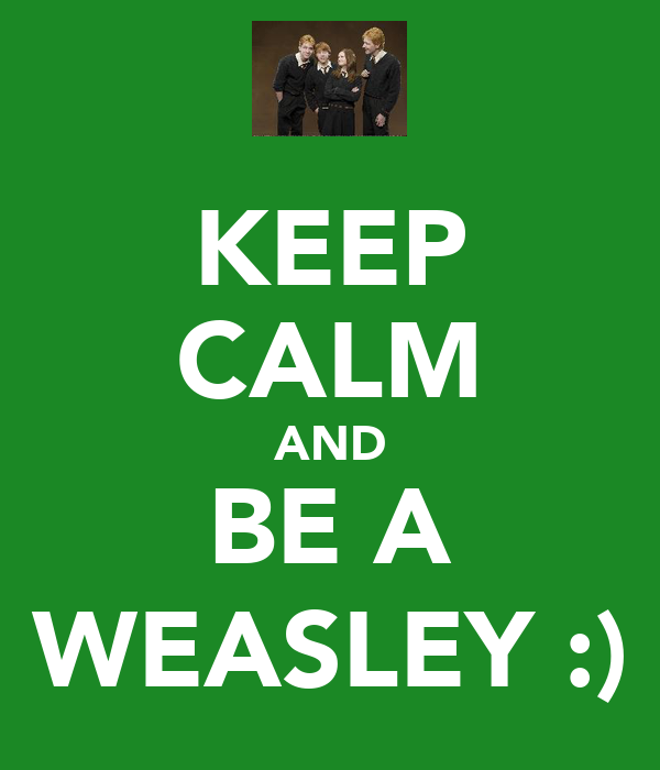 KEEP CALM AND BE A WEASLEY :)