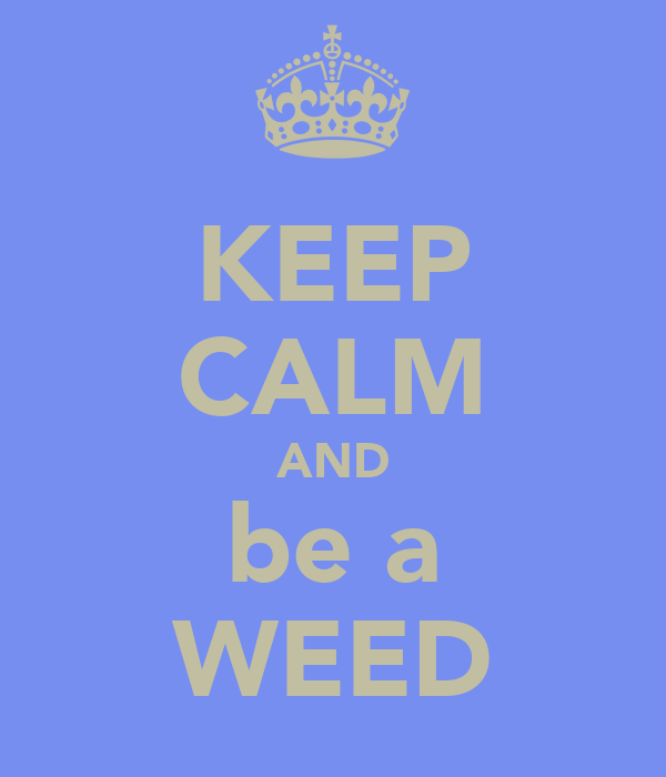 KEEP CALM AND be a WEED