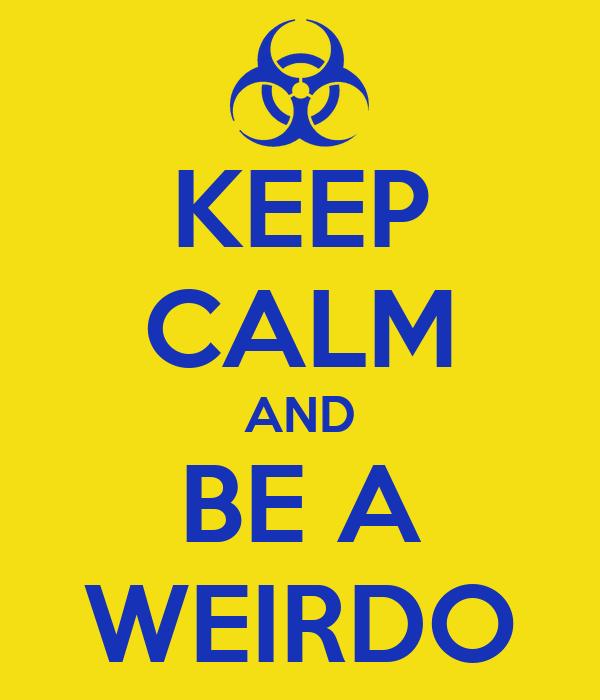 KEEP CALM AND BE A WEIRDO