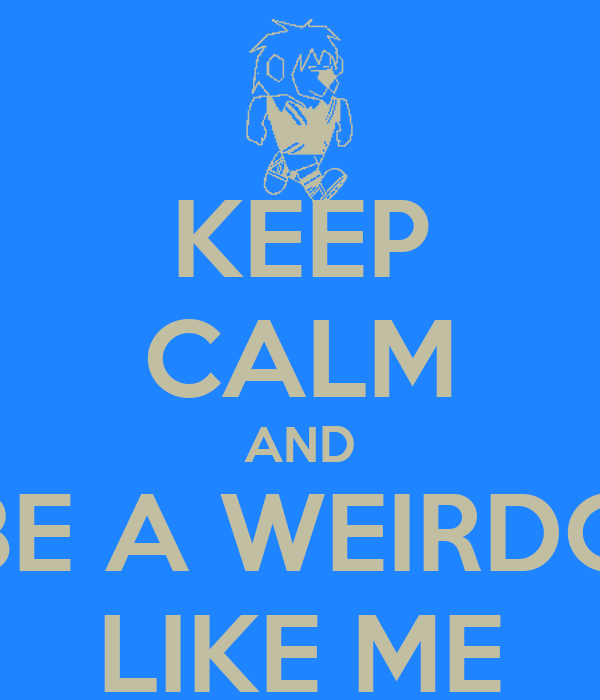 KEEP CALM AND BE A WEIRDO LIKE ME