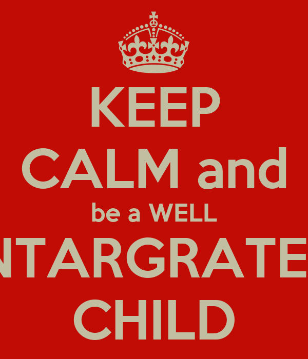 KEEP CALM and be a WELL INTARGRATED CHILD